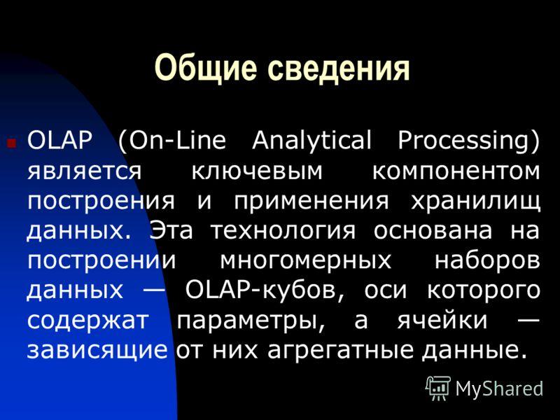 Общие сведения OLAP (On-Line Analytical Processing) является ключевым компонентом построения и применения хранилищ данных. Эта технология основана на построении многомерных наборов данных OLAP-кубов, оси которого содержат параметры, а ячейки зависящи