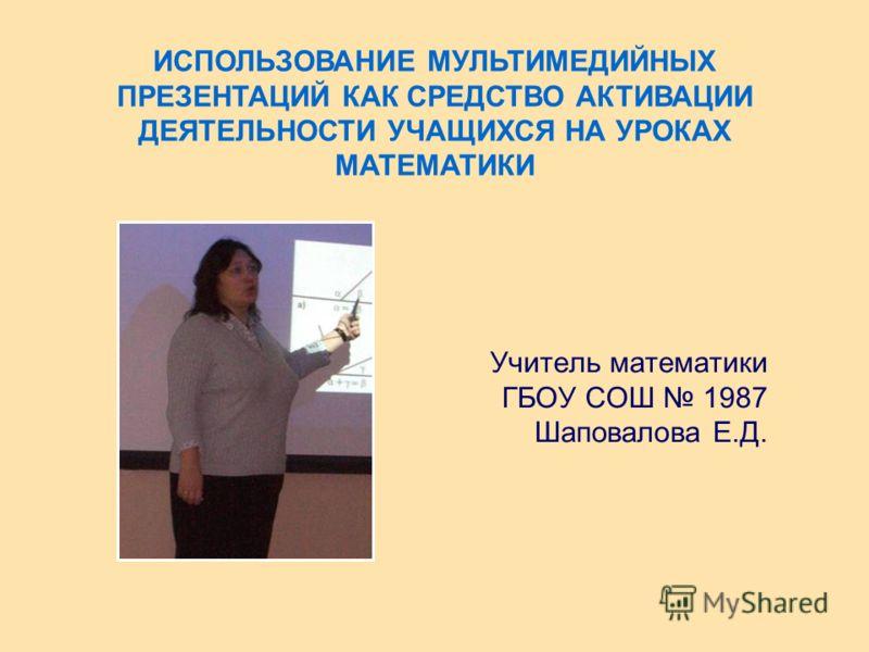 Учитель математики ГБОУ СОШ 1987 Шаповалова Е.Д. ИСПОЛЬЗОВАНИЕ МУЛЬТИМЕДИЙНЫХ ПРЕЗЕНТАЦИЙ КАК СРЕДСТВО АКТИВАЦИИ ДЕЯТЕЛЬНОСТИ УЧАЩИХСЯ НА УРОКАХ МАТЕМАТИКИ