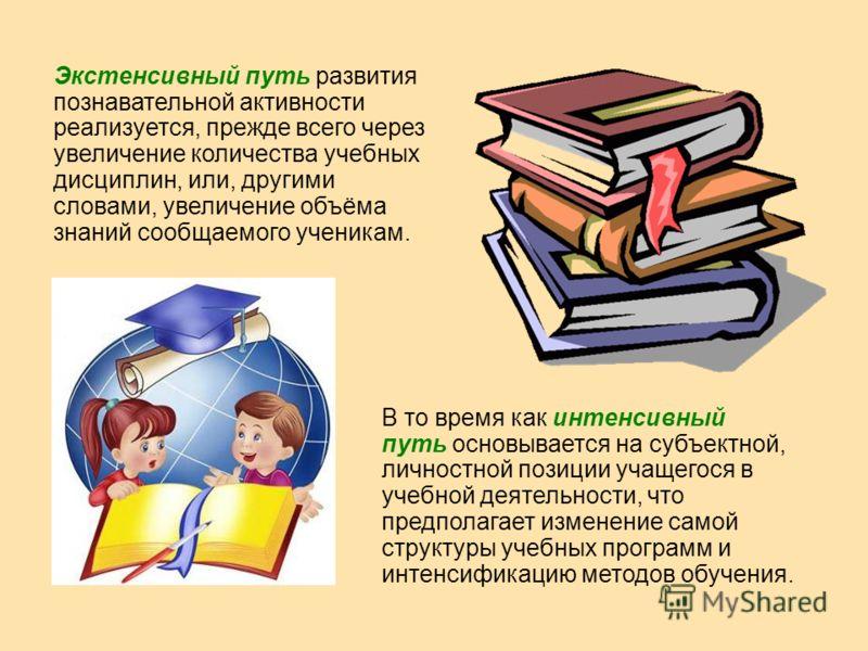 Экстенсивный путь развития познавательной активности реализуется, прежде всего через увеличение количества учебных дисциплин, или, другими словами, увеличение объёма знаний сообщаемого ученикам. В то время как интенсивный путь основывается на субъект