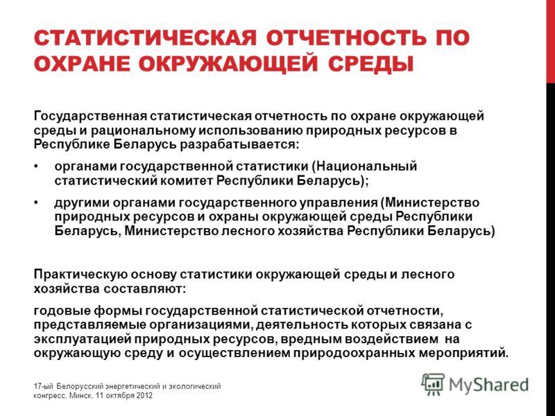 СТАТИСТИЧЕСКАЯ ОТЧЕТНОСТЬ ПО ОХРАНЕ ОКРУЖАЮЩЕЙ СРЕДЫ Государственная статистическая отчетность по охране окружающей среды и рациональному использованию природных ресурсов в Республике Беларусь разрабатывается: органами государственной статистики (Нац