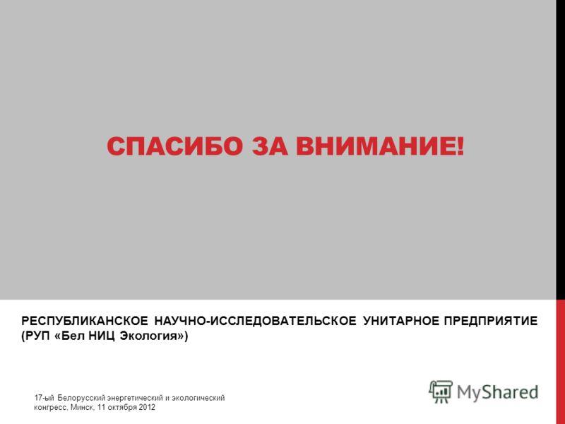 РЕСПУБЛИКАНСКОЕ НАУЧНО-ИССЛЕДОВАТЕЛЬСКОЕ УНИТАРНОЕ ПРЕДПРИЯТИЕ (РУП «Бел НИЦ Экология») 17-ый Белорусский энергетический и экологический конгресс, Минск, 11 октября 2012 СПАСИБО ЗА ВНИМАНИЕ!