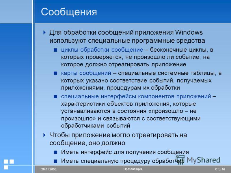 Стр. 1620.01.2006 Презентация Сообщения Для обработки сообщений приложения Windows используют специальные программные средства циклы обработки сообщение – бесконечные циклы, в которых проверяется, не произошло ли событие, на которое должно отреагиров