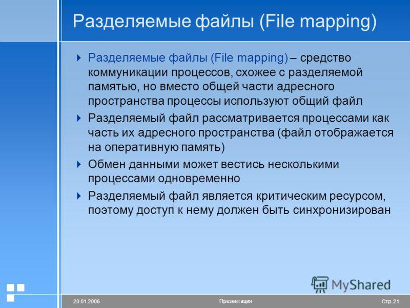 Стр. 2120.01.2006 Презентация Разделяемые файлы (File mapping) Разделяемые файлы (File mapping) – средство коммуникации процессов, схожее с разделяемой памятью, но вместо общей части адресного пространства процессы используют общий файл Разделяемый ф