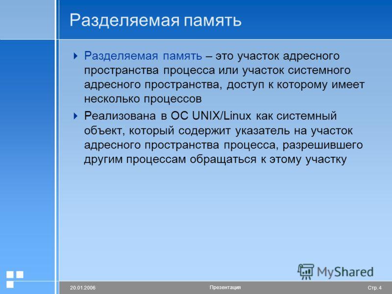 Стр. 420.01.2006 Презентация Разделяемая память Разделяемая память – это участок адресного пространства процесса или участок системного адресного пространства, доступ к которому имеет несколько процессов Реализована в ОС UNIX/Linux как системный объе