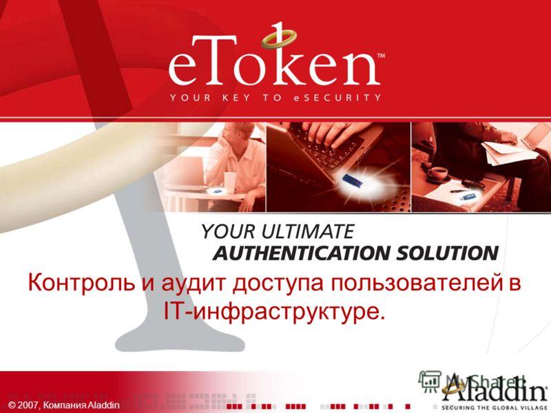 © 2007, Компания Aladdin Контроль и аудит доступа пользователей в IT-инфраструктуре.