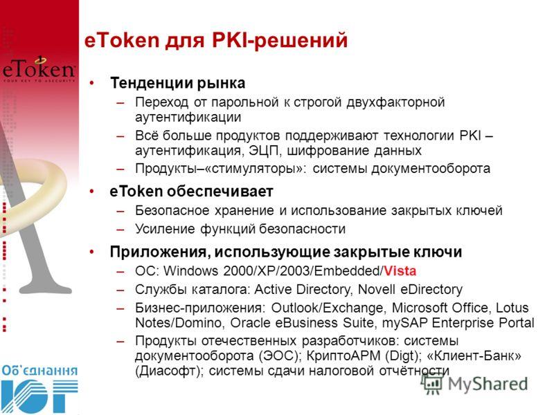 eToken для PKI-решений Тенденции рынка –Переход от парольной к строгой двухфакторной аутентификации –Всё больше продуктов поддерживают технологии PKI – аутентификация, ЭЦП, шифрование данных –Продукты–«стимуляторы»: системы документооборота eToken об