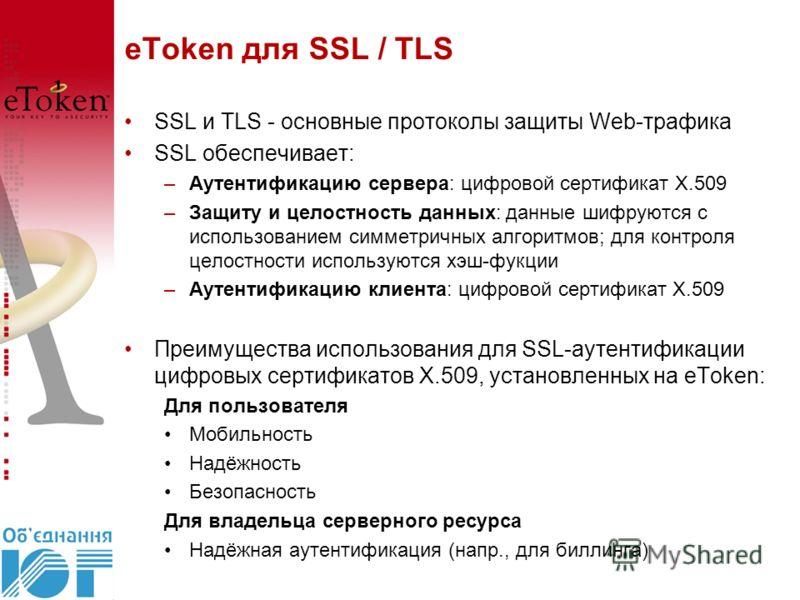 eToken для SSL / TLS SSL и TLS - основные протоколы защиты Web-трафика SSL обеспечивает: –Аутентификацию сервера: цифровой сертификат X.509 –Защиту и целостность данных: данные шифруются с использованием симметричных алгоритмов; для контроля целостно