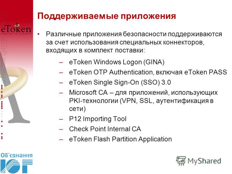 Поддерживаемые приложения Различные приложения безопасности поддерживаются за счет использования специальных коннекторов, входящих в комплект поставки: –eToken Windows Logon (GINA) –eToken OTP Authentication, включая eToken PASS –eToken Single Sign-O