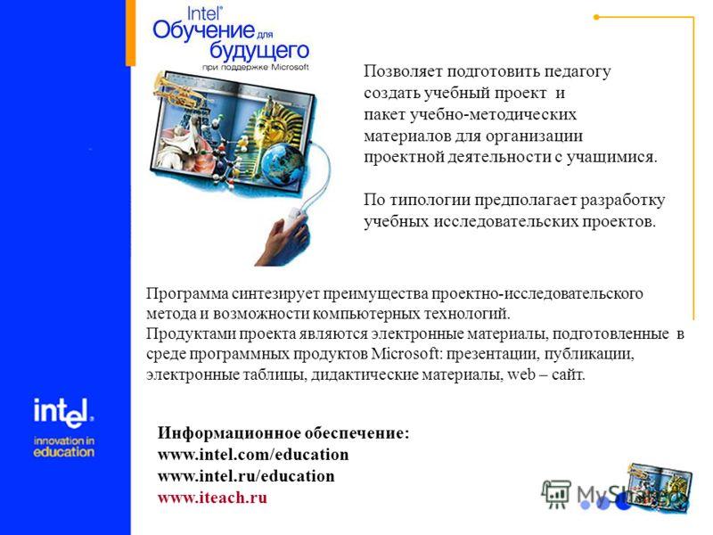15 Информационное обеспечение: www.intel.com/education www.intel.ru/education www.iteach.ru Позволяет подготовить педагогу создать учебный проект и пакет учебно-методических материалов для организации проектной деятельности с учащимися. По типологии
