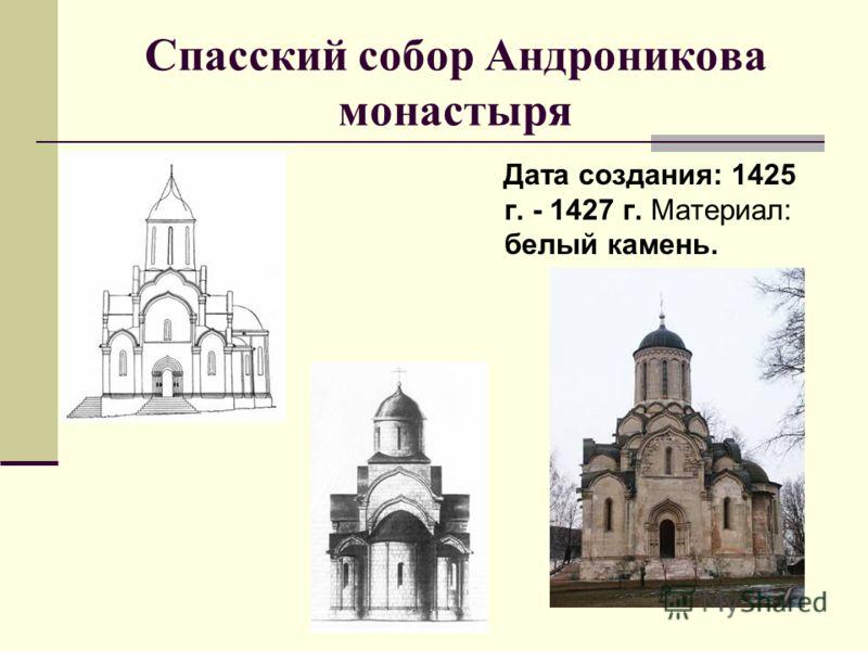 Спасский собор Андроникова монастыря Дата создания: 1425 г. - 1427 г. Материал: белый камень.