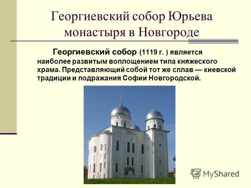 Георгиевский собор Юрьева монастыря в Новгороде Георгиевский собор (1119 г. ) является наиболее развитым воплощением типа княжеского храма. Представляющий собой тот же сплав киевской традиции и подражания Софии Новгородской.