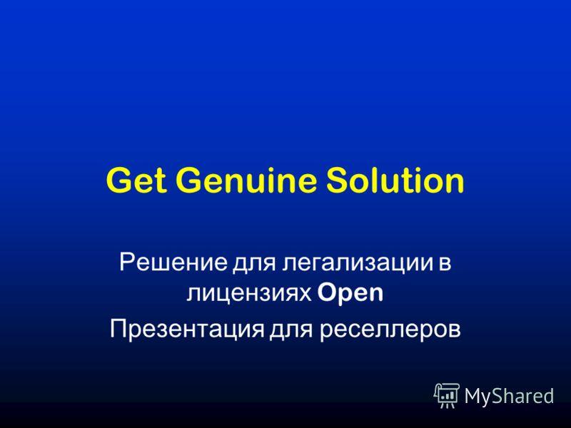 Get Genuine Solution Решение для легализации в лицензиях Open Презентация для реселлеров