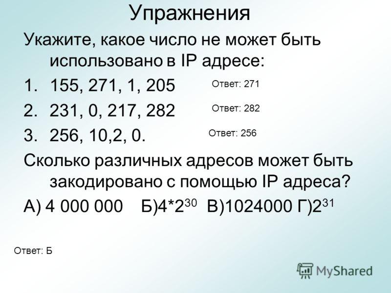 Упражнения Укажите, какое число не может быть использовано в IP адресе: 1.155, 271, 1, 205 2.231, 0, 217, 282 3.256, 10,2, 0. Сколько различных адресов может быть закодировано с помощью IP адреса? А) 4 000 000Б)4*2 30 В)1024000Г)2 31 Ответ: Б Ответ: