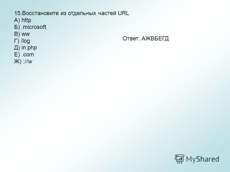 15.Восстановите из отдельных частей URL A) http Б).microsoft B) ww Г) /log Д) in.php Е).com Ж) ://w Ответ: АЖВБЕГД