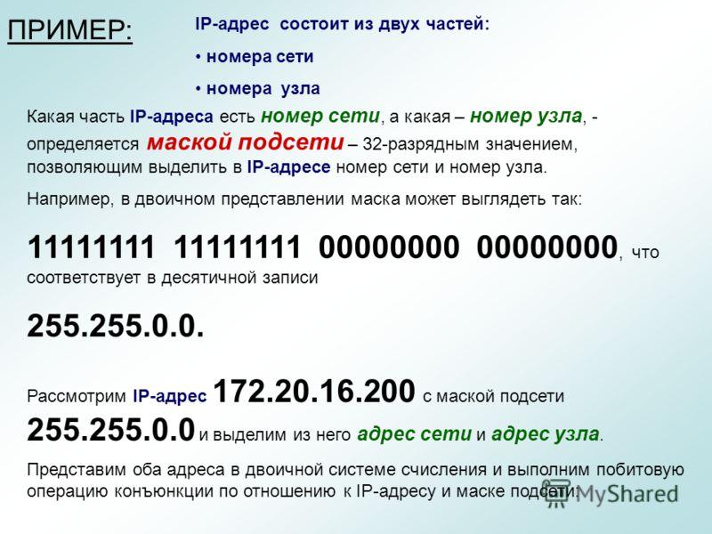 IP-адрес состоит из двух частей: номера сети номера узла Какая часть IP-адреса есть номер сети, а какая – номер узла, - определяется маской подсети – 32-разрядным значением, позволяющим выделить в IP-адресе номер сети и номер узла. Например, в двоичн