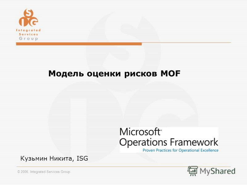© 2006, Integrated Services Group Модель оценки рисков MOF Кузьмин Никита, ISG