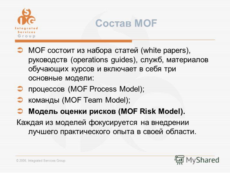 © 2006, Integrated Services Group Состав MOF MOF состоит из набора статей (white papers), руководств (operations guides), служб, материалов обучающих курсов и включает в себя три основные модели: процессов (MOF Process Model); команды (MOF Team Model