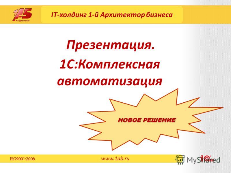 IT-холдинг 1-й Архитектор бизнеса 1С:Комплексная автоматизация Презентация. www.1ab.ru НОВОЕ РЕШЕНИЕ