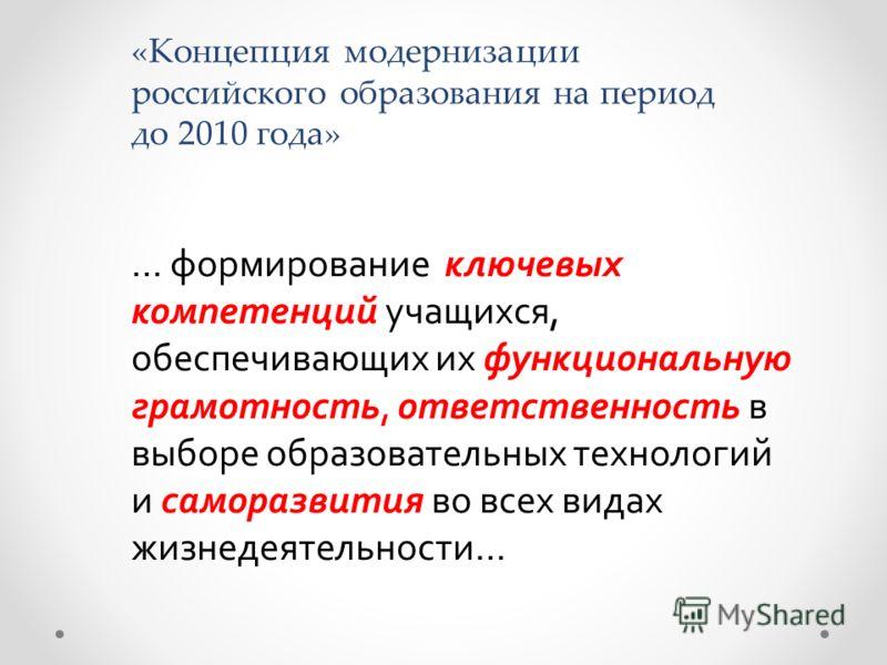«Концепция модернизации российского образования на период до 2010 года» … формирование ключевых компетенций учащихся, обеспечивающих их функциональную грамотность, ответственность в выборе образовательных технологий и саморазвития во всех видах жизне