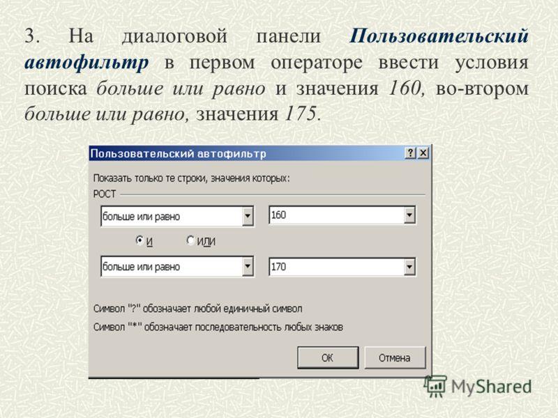 3. На диалоговой панели Пользовательский автофильтр в первом операторе ввести условия поиска больше или равно и значения 160, во-втором больше или равно, значения 175.