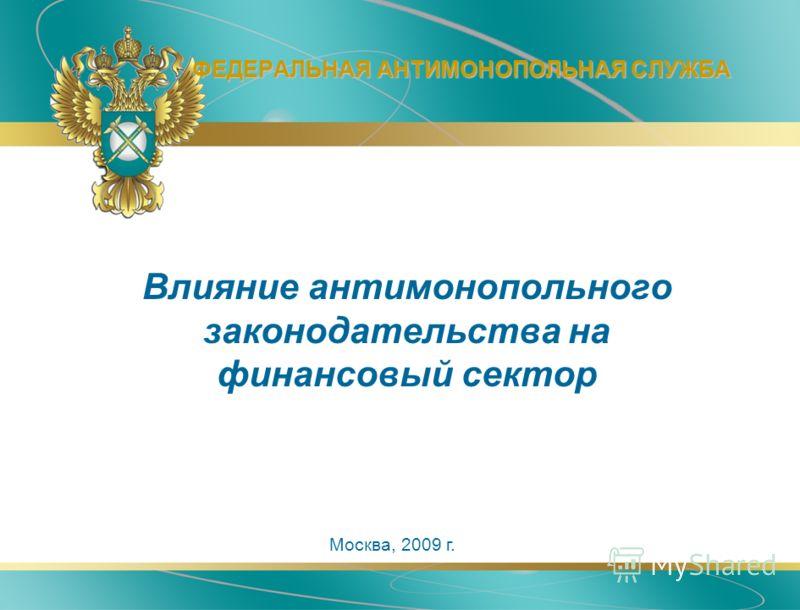 ФЕДЕРАЛЬНАЯ АНТИМОНОПОЛЬНАЯ СЛУЖБА Москва, 2009 г. Влияние антимонопольного законодательства на финансовый сектор