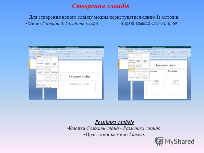 Створення слайдів Для створення нового слайду можна користуватися одним із методів: Гарячі клавіші Ctrl+M, Enter Меню Главная ® Создать слайд Розмітка слайдів Кнопка Создать слайд - Разметка слайда. Права кнопка миші Макет.