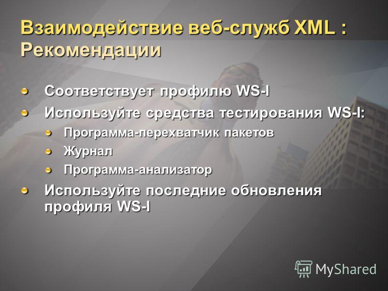 Взаимодействие веб-служб XML : Рекомендации Соответствует профилю WS-I Используйте средства тестирования WS-I: Программа-перехватчик пакетов ЖурналПрограмма-анализатор Используйте последние обновления профиля WS-I