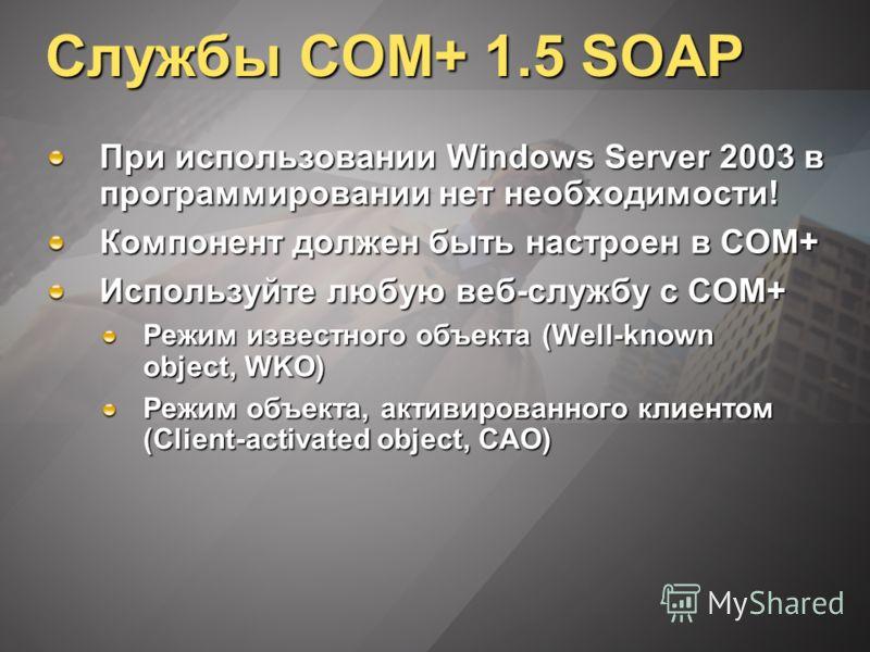 Службы COM+ 1.5 SOAP При использовании Windows Server 2003 в программировании нет необходимости! Компонент должен быть настроен в COM+ Используйте любую веб-службу с COM+ Режим известного объекта (Well-known object, WKO) Режим объекта, активированног