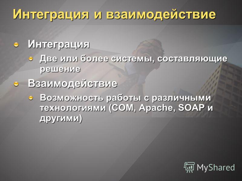 Интеграция и взаимодействие Интеграция Две или более системы, составляющие решение Взаимодействие Возможность работы с различными технологиями (COM, Apache, SOAP и другими)
