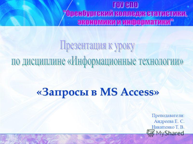 «Запросы в MS Access» Преподаватели: Андреева Е. С. Никитенко Т. В.