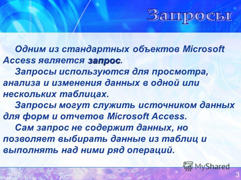 3 запрос Одним из стандартных объектов Microsoft Access является запрос. Запросы используются для просмотра, анализа и изменения данных в одной или нескольких таблицах. Запросы могут служить источником данных для форм и отчетов Microsoft Access. Сам