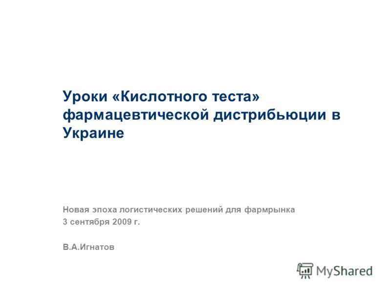 Уроки «Кислотного теста» фармацевтической дистрибьюции в Украине Новая эпоха логистических решений для фармрынка 3 сентября 2009 г. В.А.Игнатов