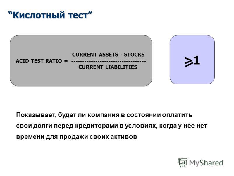 Кислотный тест CURRENT ASSETS - STOCKS ACID TEST RATIO = ---------------------------------- CURRENT LIABILITIES >1 Показывает, будет ли компания в состоянии оплатить свои долги перед кредиторами в условиях, когда у нее нет времени для продажи своих а