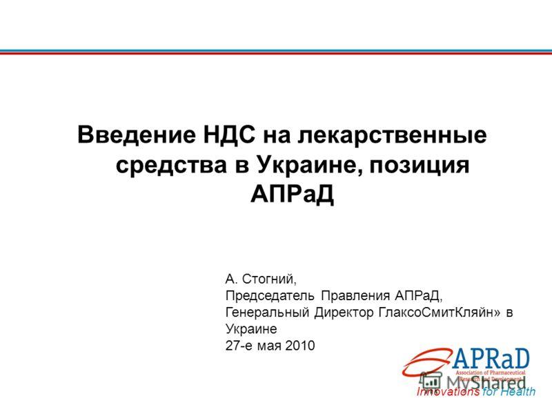 Innovations for Health Введение НДС на лекарственные средства в Украине, позиция АПРаД А. Стогний, Председатель Правления АПРаД, Генеральный Директор ГлаксоСмитКляйн» в Украине 27-е мая 2010