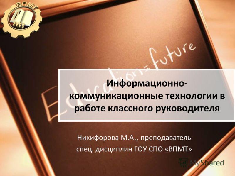 Информационно- коммуникационные технологии в работе классного руководителя Никифорова М.А., преподаватель спец. дисциплин ГОУ СПО «ВПМТ»