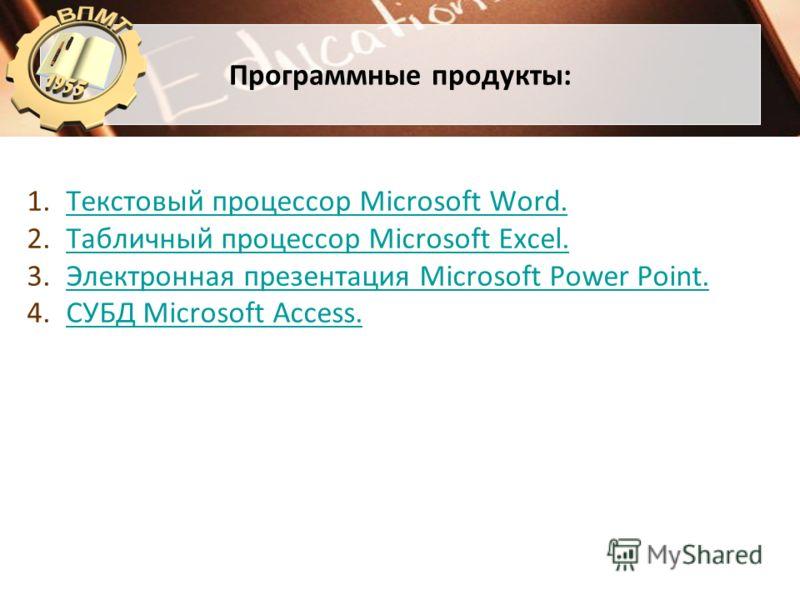 Программные продукты: 1.Текстовый процессор Microsoft Word.Текстовый процессор Microsoft Word. 2.Табличный процессор Microsoft Excel.Табличный процессор Microsoft Excel. 3.Электронная презентация Microsoft Power Point.Электронная презентация Microsof