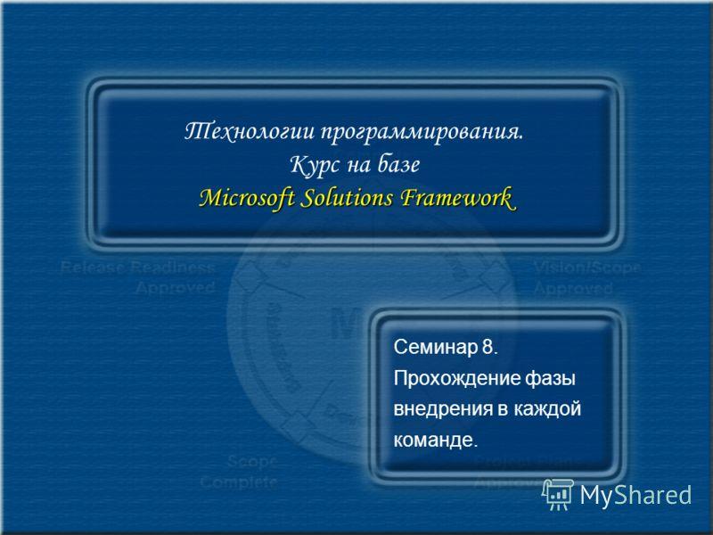 Microsoft Solutions Framework Технологии программирования. Курс на базе Microsoft Solutions Framework Семинар 8. Прохождение фазы внедрения в каждой команде.