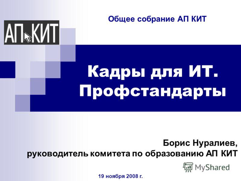 Кадры для ИТ. Профстандарты Борис Нуралиев, руководитель комитета по образованию АП КИТ 19 ноября 2008 г. Общее собрание АП КИТ