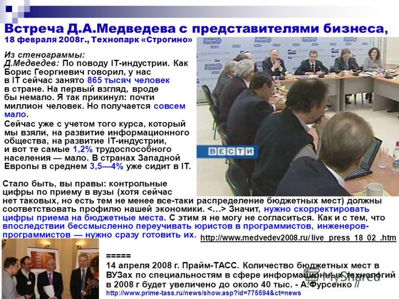 Встреча Д.А.Медведева с представителями бизнеса, 18 февраля 2008г., Технопарк «Строгино» Стало быть, вы правы: контрольные цифры по приему в вузы (хотя сейчас нет таковых, но есть тем не менее все-таки распределение бюджетных мест) должны соответство
