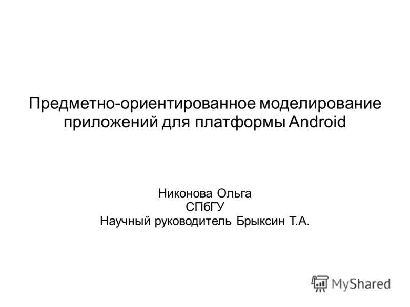 Предметно-ориентированное моделирование приложений для платформы Android Никонова Ольга СПбГУ Научный руководитель Брыксин Т.А.