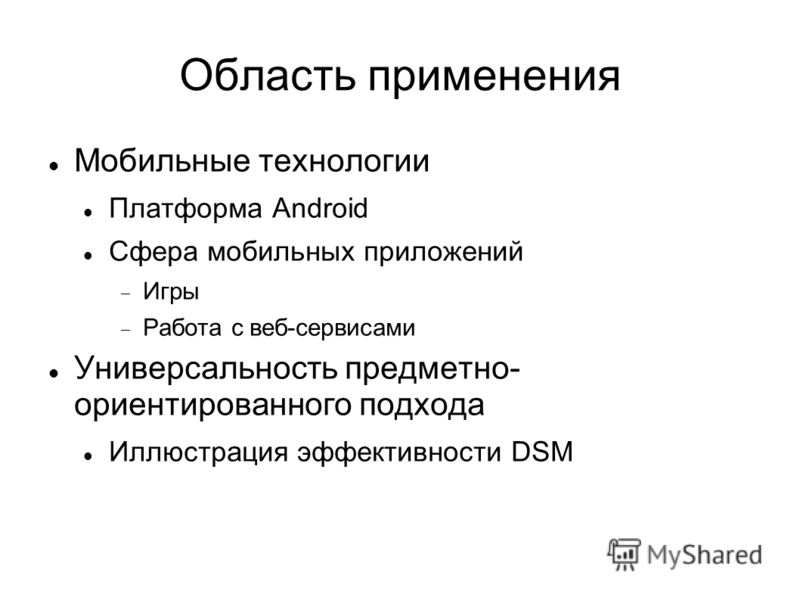 Область применения Мобильные технологии Платформа Android Сфера мобильных приложений Игры Работа с веб-сервисами Универсальность предметно- ориентированного подхода Иллюстрация эффективности DSM