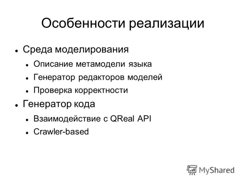 Особенности реализации Среда моделирования Описание метамодели языка Генератор редакторов моделей Проверка корректности Генератор кода Взаимодействие с QReal API Crawler-based