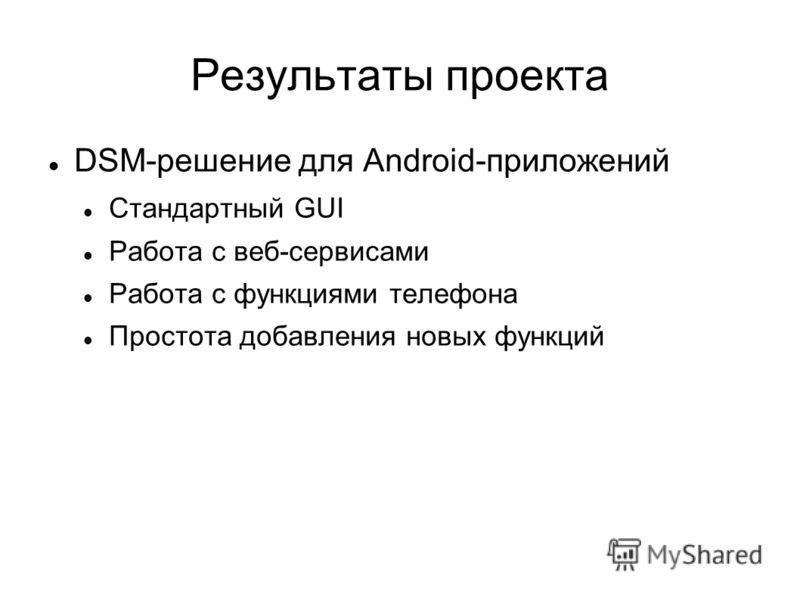 Результаты проекта DSM-решение для Android-приложений Стандартный GUI Работа с веб-сервисами Работа с функциями телефона Простота добавления новых функций