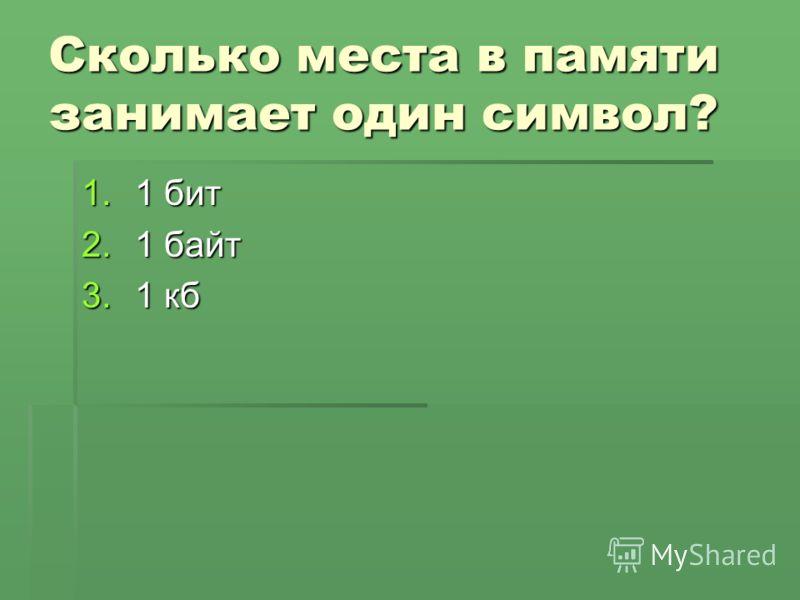 Сколько места в памяти занимает один символ? 1.1 бит 2.1 байт 3.1 кб