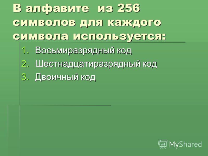 В алфавите из 256 символов для каждого символа используется: 1.Восьмиразрядный код 2.Шестнадцатиразрядный код 3.Двоичный код