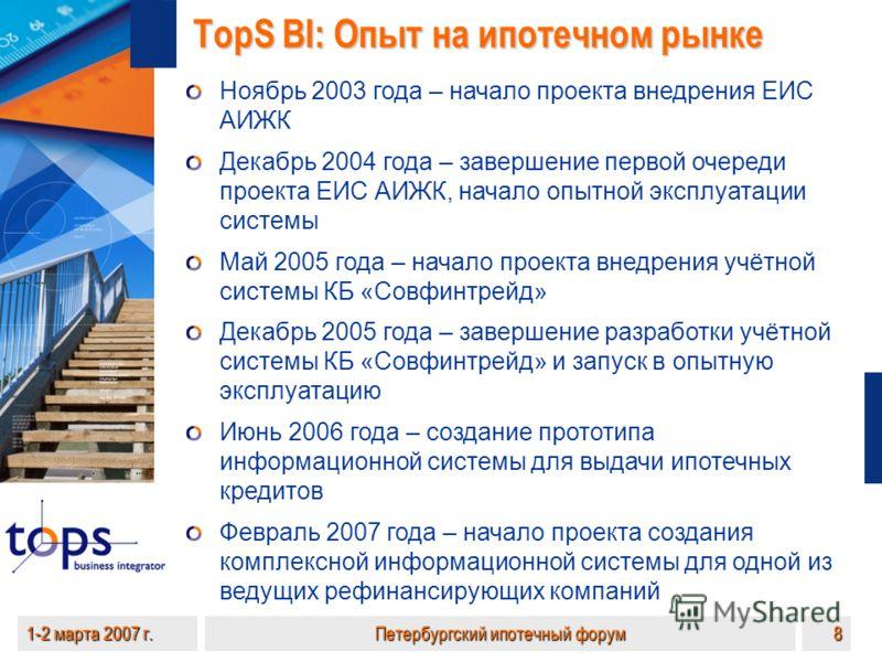 1-2 марта 2007 г.Петербургский ипотечный форум8 TopS BI: Опыт на ипотечном рынке Ноябрь 2003 года – начало проекта внедрения ЕИС АИЖК Декабрь 2004 года – завершение первой очереди проекта ЕИС АИЖК, начало опытной эксплуатации системы Май 2005 года –