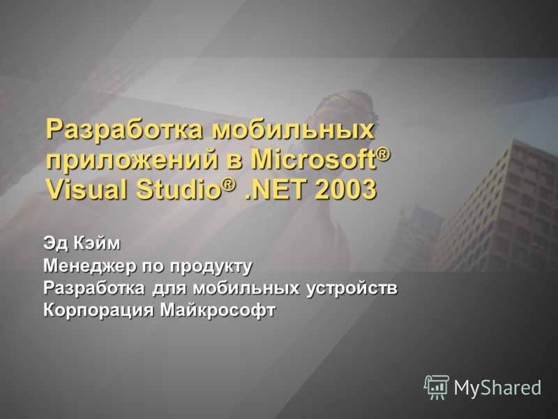 Разработка мобильных приложений в Microsoft ® Visual Studio ®.NET 2003 Эд Кэйм Менеджер по продукту Разработка для мобильных устройств Корпорация Майкрософт