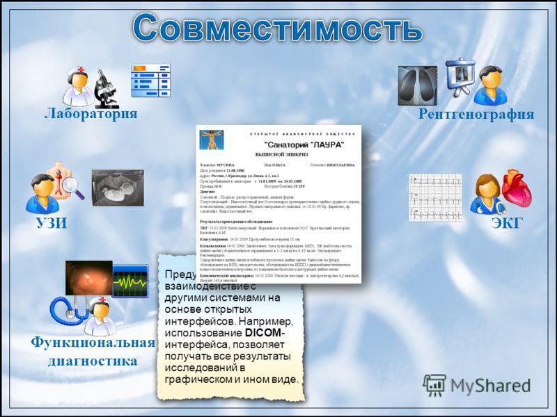Предусмотрено взаимодействие с другими системами на основе открытых интерфейсов. Например, использование DICOM- интерфейса, позволяет получать все результаты исследований в графическом и ином виде. Лаборатория Функциональная диагностика УЗИ Рентгеног