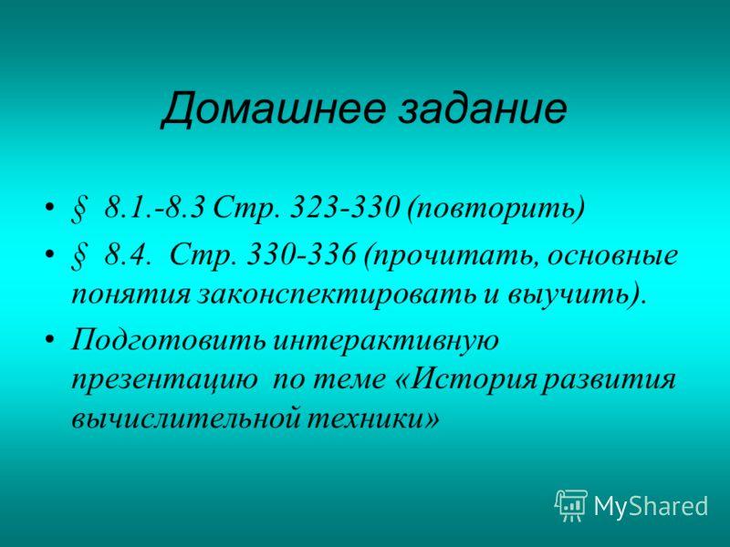 Домашнее задание § 8.1.-8.3 Стр. 323-330 (повторить) § 8.4. Стр. 330-336 (прочитать, основные понятия законспектировать и выучить). Подготовить интерактивную презентацию по теме «История развития вычислительной техники»