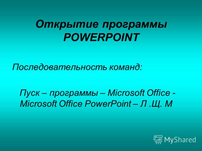 Открытие программы POWERPOINT Последовательность команд: Пуск – программы – Microsoft Office - Microsoft Office PowerPoint – Л.Щ. М